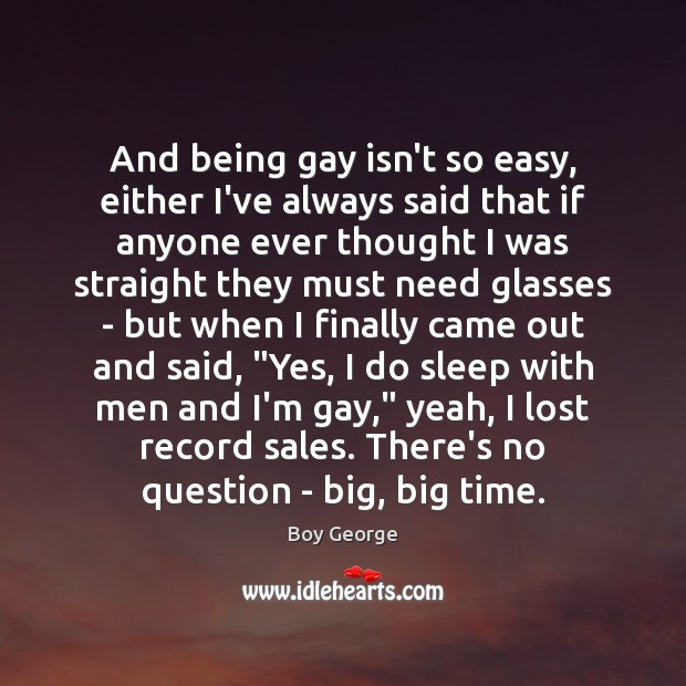 Image, And being gay isn't so easy, either I've always said that if