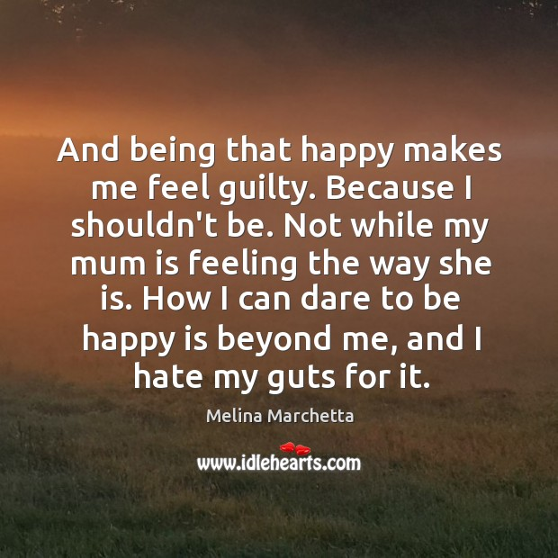 And being that happy makes me feel guilty. Because I shouldn't be. Melina Marchetta Picture Quote