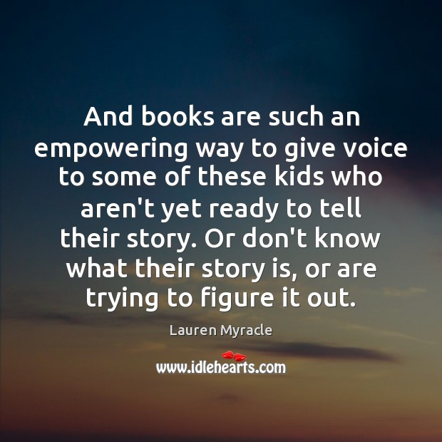 And books are such an empowering way to give voice to some Lauren Myracle Picture Quote