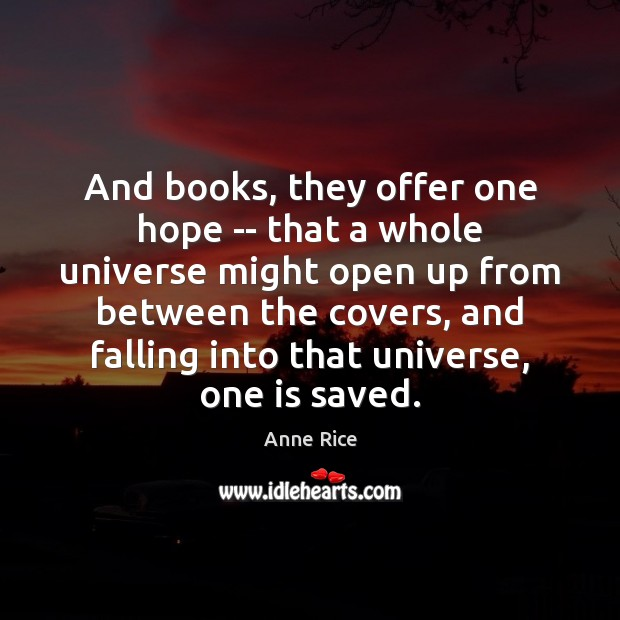 And books, they offer one hope — that a whole universe might Anne Rice Picture Quote
