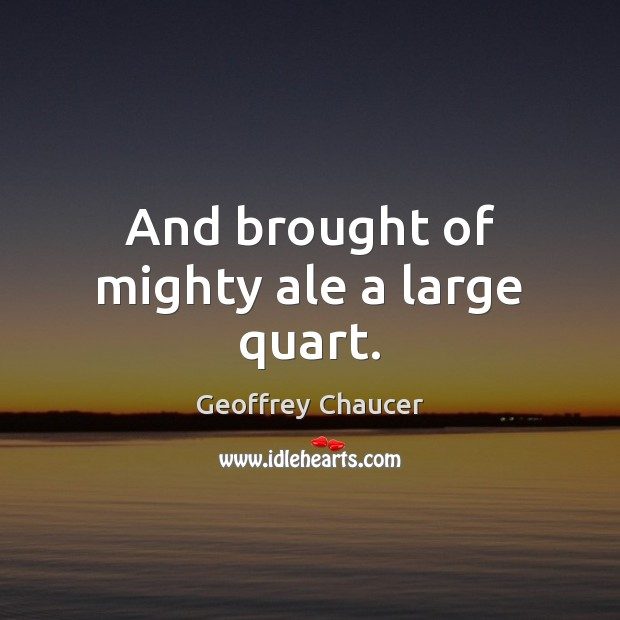 And brought of mighty ale a large quart. Image