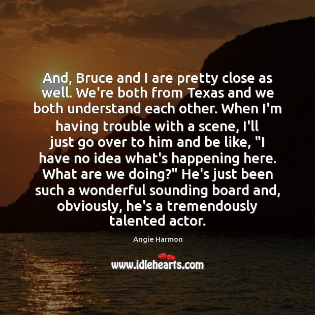 And, Bruce and I are pretty close as well. We're both from Image
