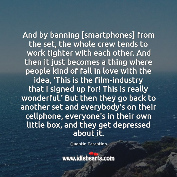 And by banning [smartphones] from the set, the whole crew tends to Quentin Tarantino Picture Quote