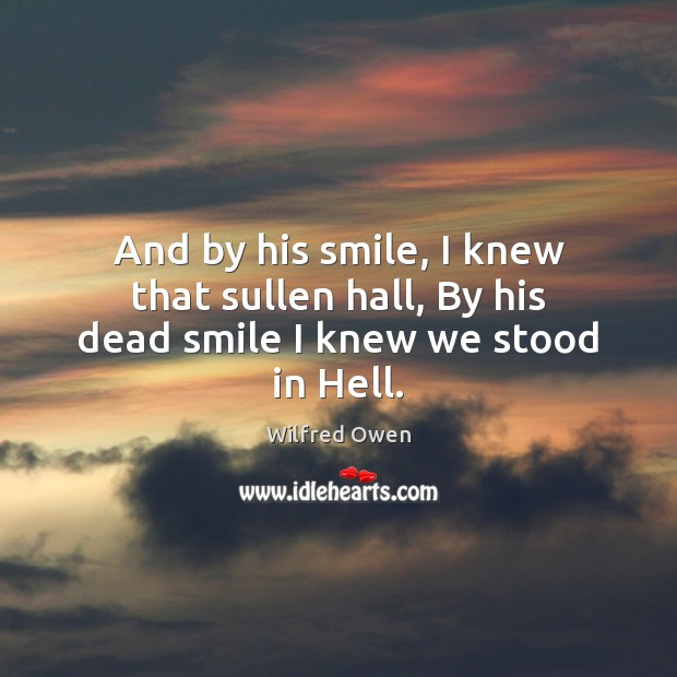 And by his smile, I knew that sullen hall, By his dead smile I knew we stood in Hell. Image