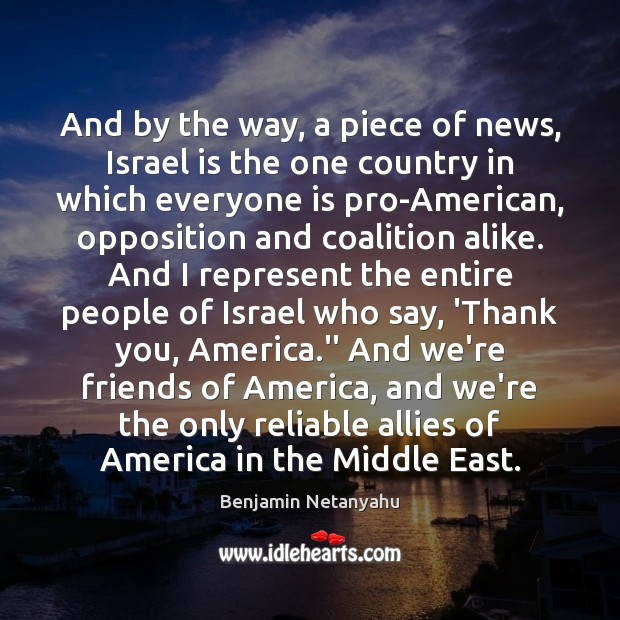 And by the way, a piece of news, Israel is the one Benjamin Netanyahu Picture Quote