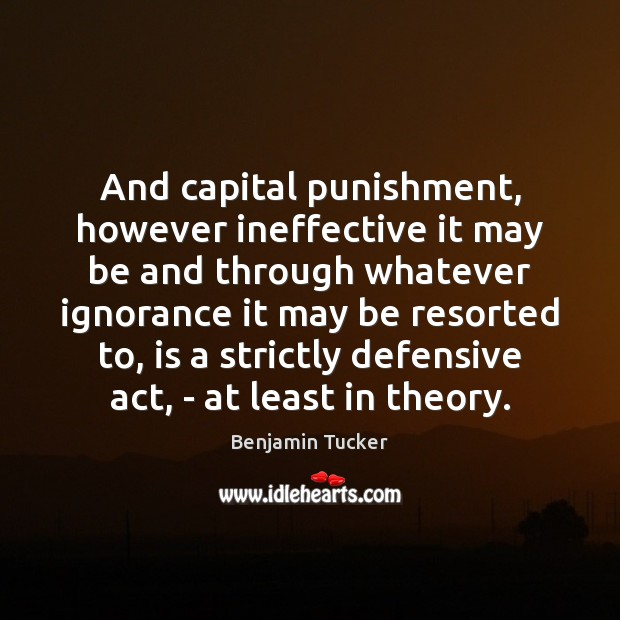 And capital punishment, however ineffective it may be and through whatever ignorance Benjamin Tucker Picture Quote