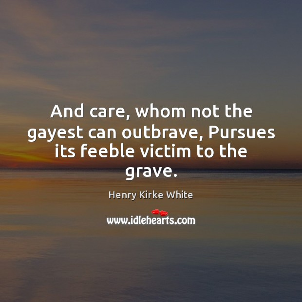 And care, whom not the gayest can outbrave, Pursues its feeble victim to the grave. Image
