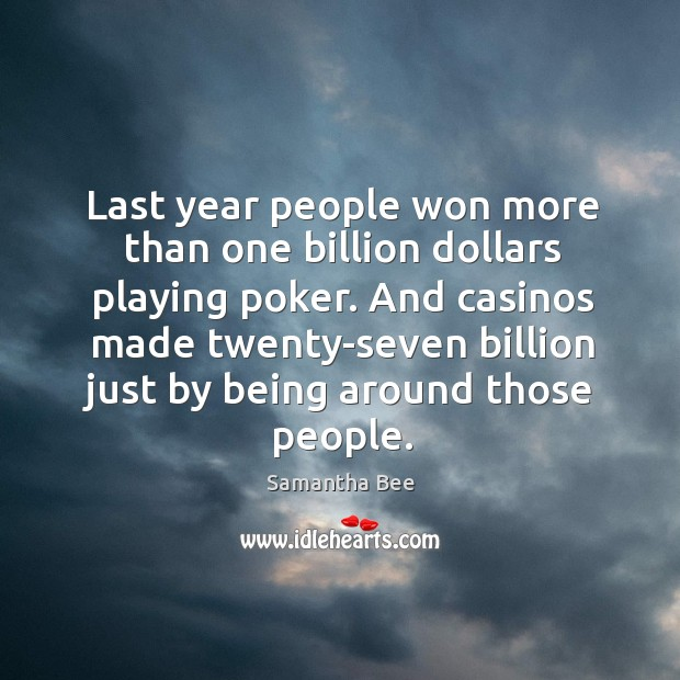 And casinos made twenty-seven billion just by being around those people. Samantha Bee Picture Quote