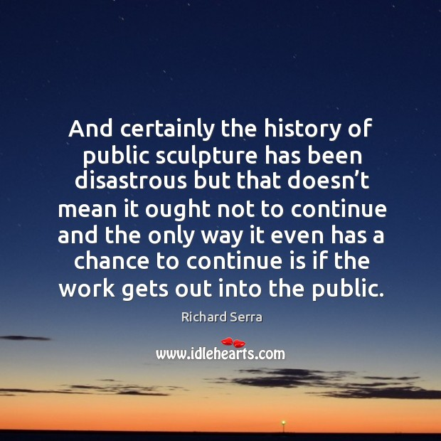 And certainly the history of public sculpture has been disastrous but that doesn't mean Richard Serra Picture Quote