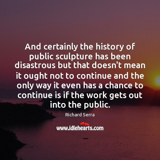 And certainly the history of public sculpture has been disastrous but that Richard Serra Picture Quote