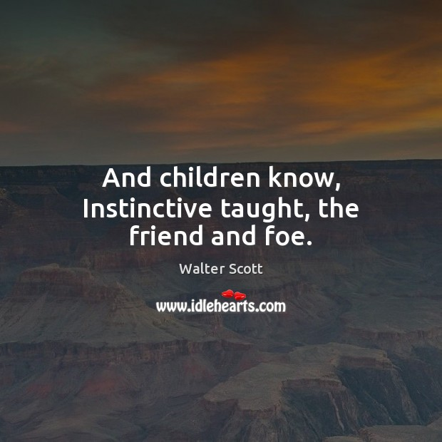 And children know, Instinctive taught, the friend and foe. Walter Scott Picture Quote