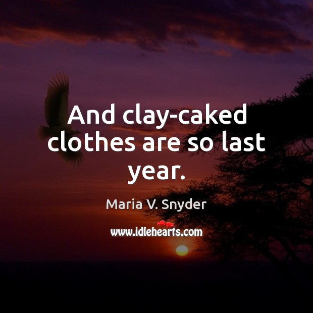 And clay-caked clothes are so last year. Maria V. Snyder Picture Quote