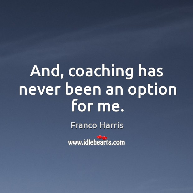 And, coaching has never been an option for me. Image