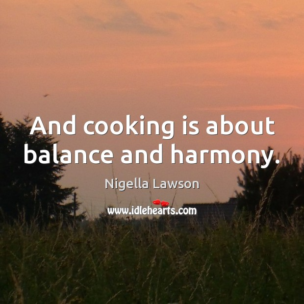 Image, And cooking is about balance and harmony.