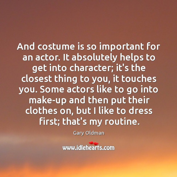 And costume is so important for an actor. It absolutely helps to Gary Oldman Picture Quote