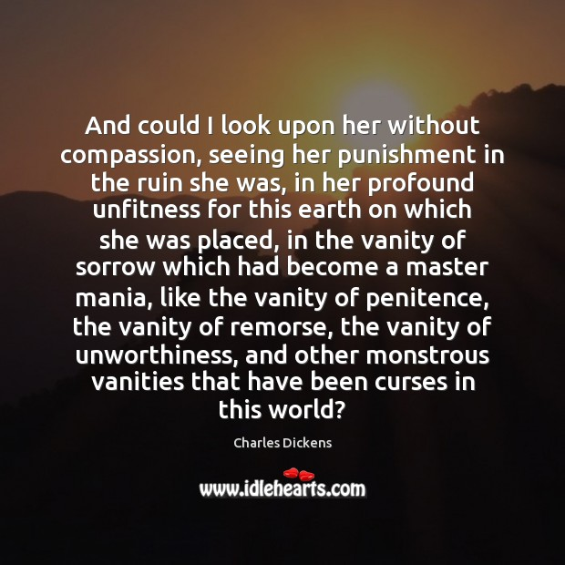 And could I look upon her without compassion, seeing her punishment in Charles Dickens Picture Quote
