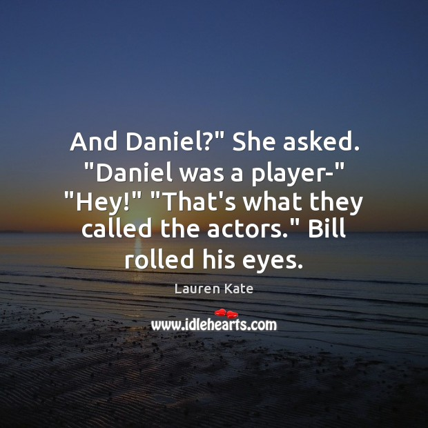 "Image, And Daniel?"" She asked. ""Daniel was a player-"" ""Hey!"" ""That's what they"