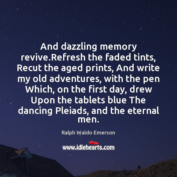 And dazzling memory revive.Refresh the faded tints, Recut the aged prints, Ralph Waldo Emerson Picture Quote