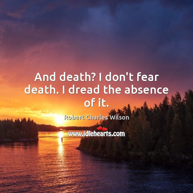 And death? I don't fear death. I dread the absence of it. Robert Charles Wilson Picture Quote