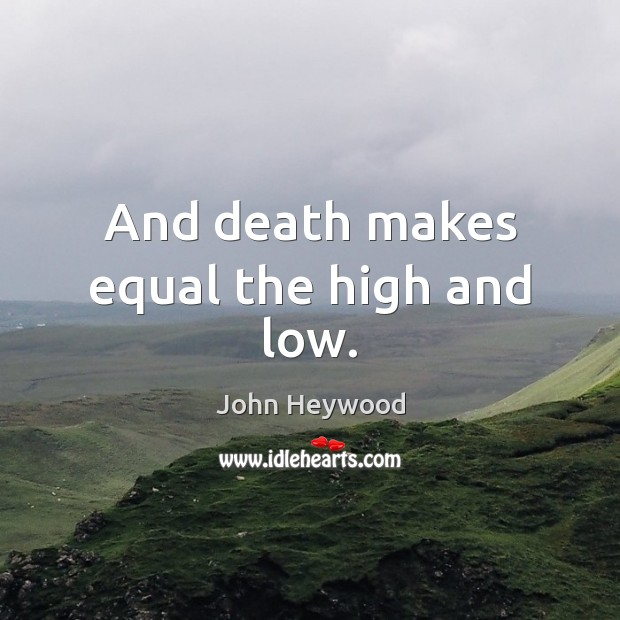 And death makes equal the high and low. Image