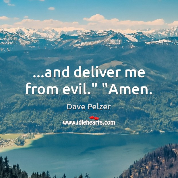 """…and deliver me from evil."""" """"Amen. Dave Pelzer Picture Quote"""