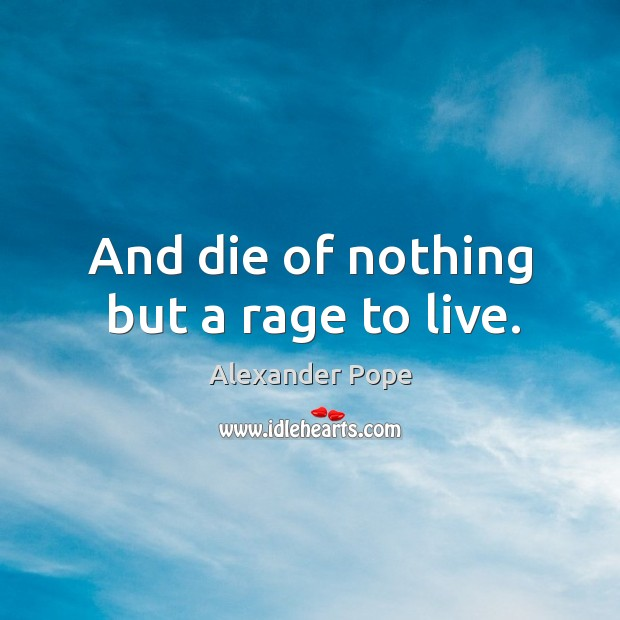 And die of nothing but a rage to live. Image