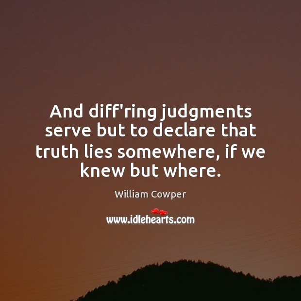 And diff'ring judgments serve but to declare that truth lies somewhere, if William Cowper Picture Quote