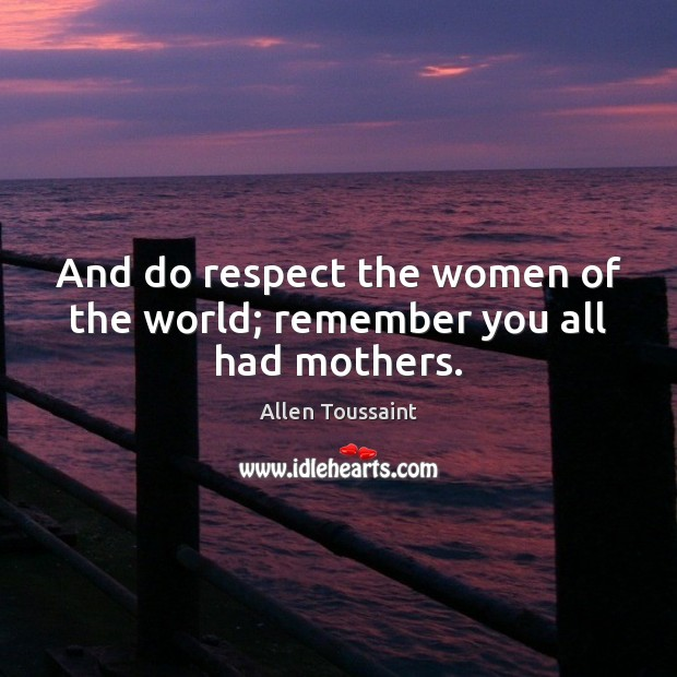 Image, And do respect the women of the world; remember you all had mothers.
