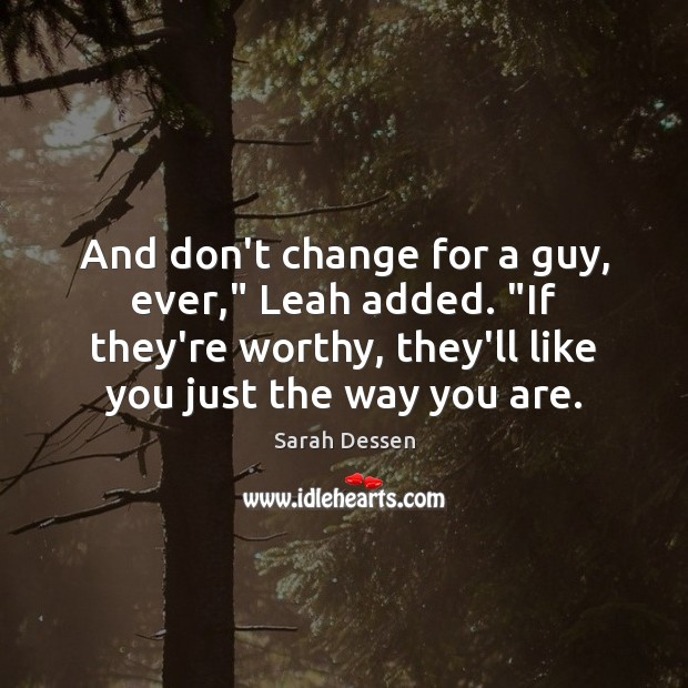 """And don't change for a guy, ever,"""" Leah added. """"If they're worthy, Sarah Dessen Picture Quote"""