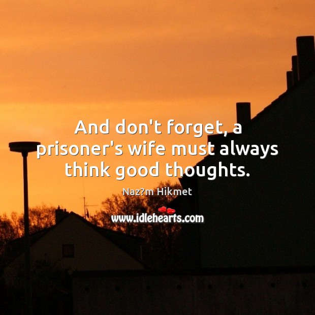 And don't forget, a prisoner's wife must always think good thoughts. Image