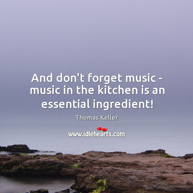 And don't forget music – music in the kitchen is an essential ingredient! Thomas Keller Picture Quote