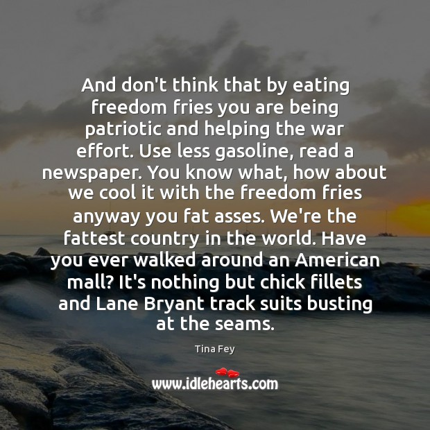 And don't think that by eating freedom fries you are being patriotic Tina Fey Picture Quote