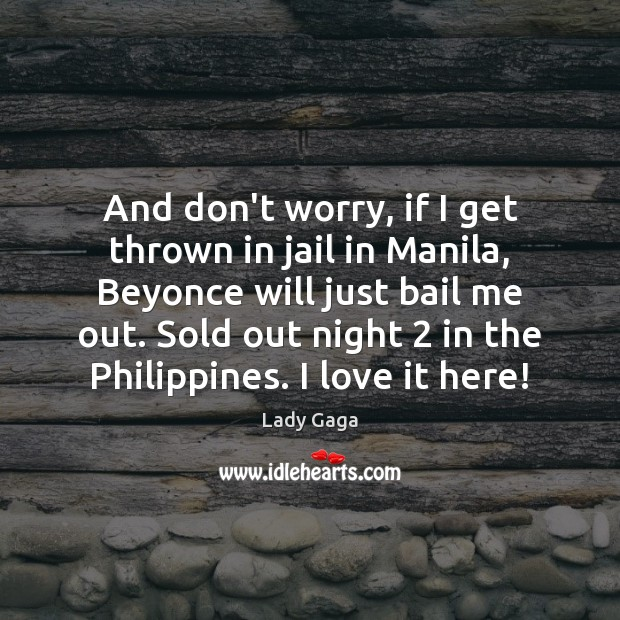And don't worry, if I get thrown in jail in Manila, Beyonce Lady Gaga Picture Quote