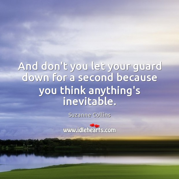 Image, And don't you let your guard down for a second because you think anything's inevitable.