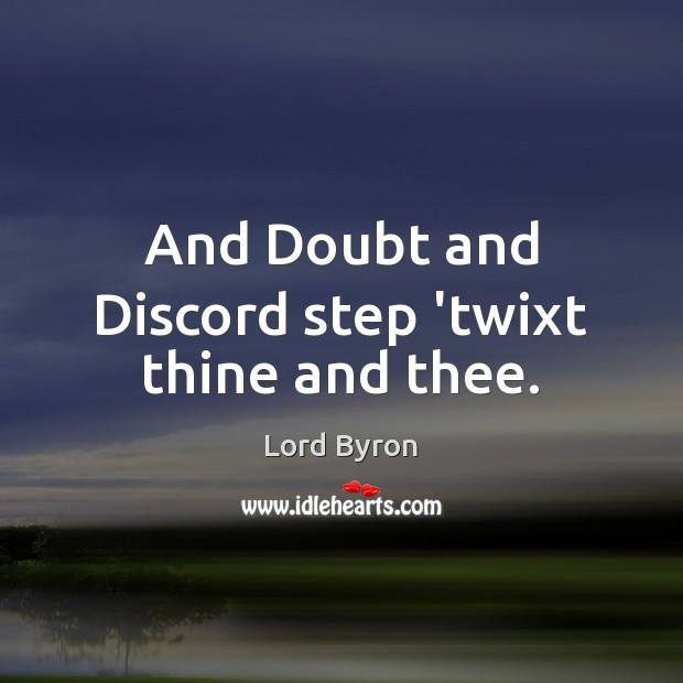 Image, And Doubt and Discord step 'twixt thine and thee.