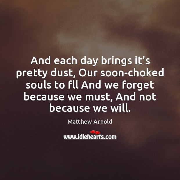 And each day brings it's pretty dust, Our soon-choked souls to fll Image