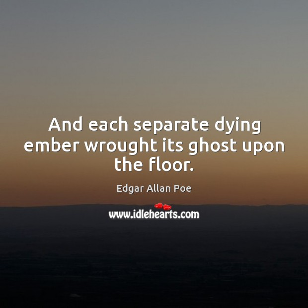 And each separate dying ember wrought its ghost upon the floor. Edgar Allan Poe Picture Quote