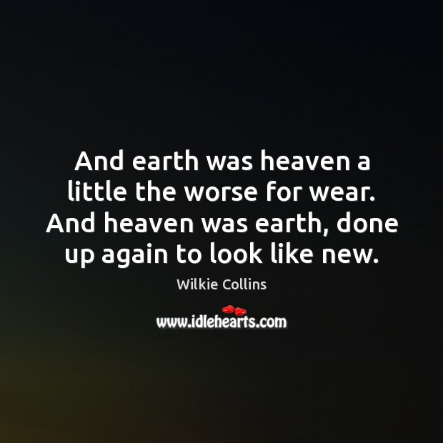 And earth was heaven a little the worse for wear. And heaven Wilkie Collins Picture Quote