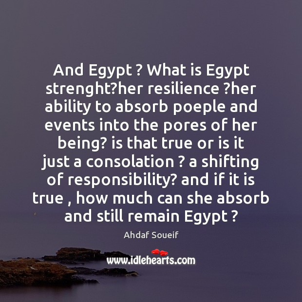 And Egypt ? What is Egypt strenght?her resilience ?her ability to absorb Ahdaf Soueif Picture Quote