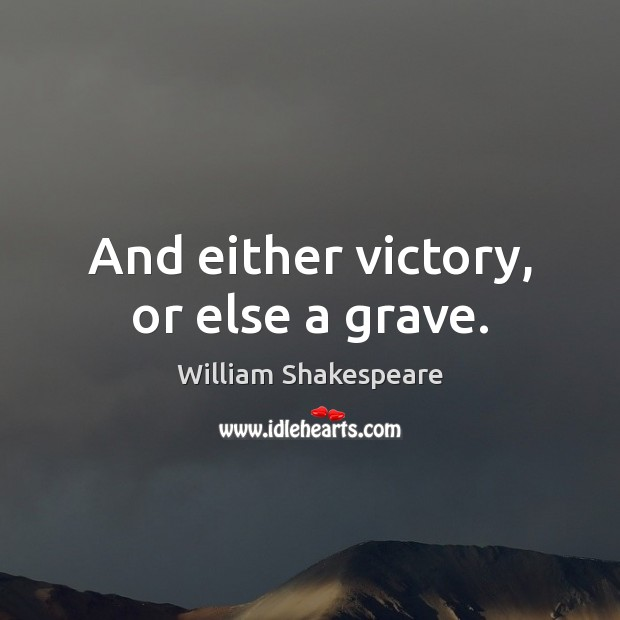 And either victory, or else a grave. Image