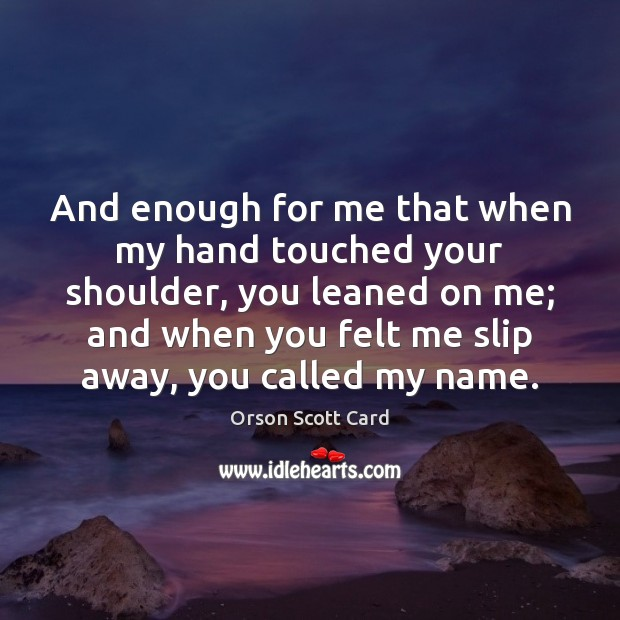 And enough for me that when my hand touched your shoulder, you Orson Scott Card Picture Quote