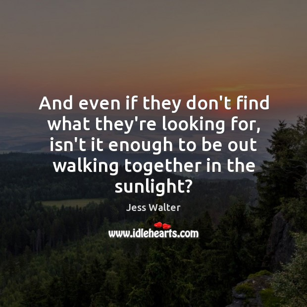 And even if they don't find what they're looking for, isn't it Jess Walter Picture Quote