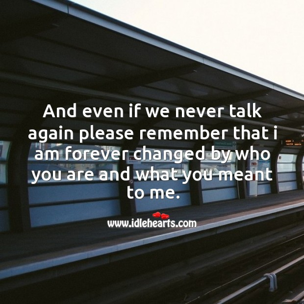 And even if we never talk again please remember that I am forever changed by who you are and what you meant to me. Image