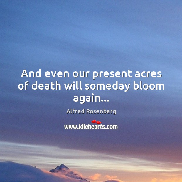 And even our present acres of death will someday bloom again… Alfred Rosenberg Picture Quote