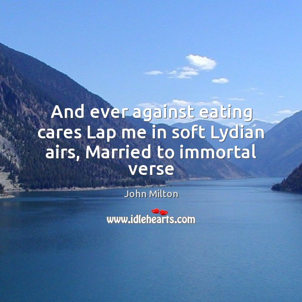 And ever against eating cares Lap me in soft Lydian airs, Married to immortal verse John Milton Picture Quote