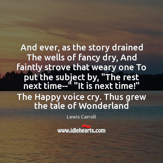 And ever, as the story drained The wells of fancy dry, And Image