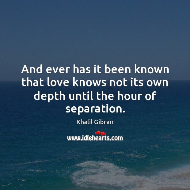 Image, And ever has it been known that love knows not its own depth until the hour of separation.
