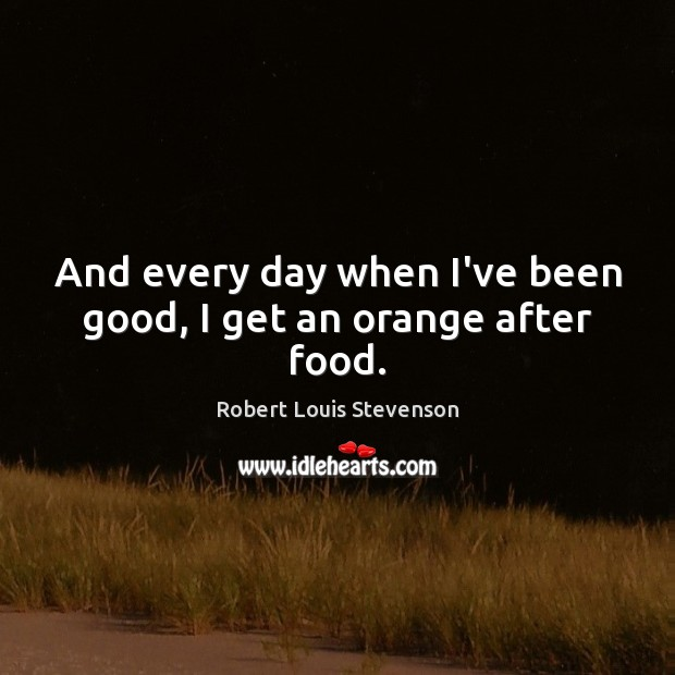 And every day when I've been good, I get an orange after food. Robert Louis Stevenson Picture Quote