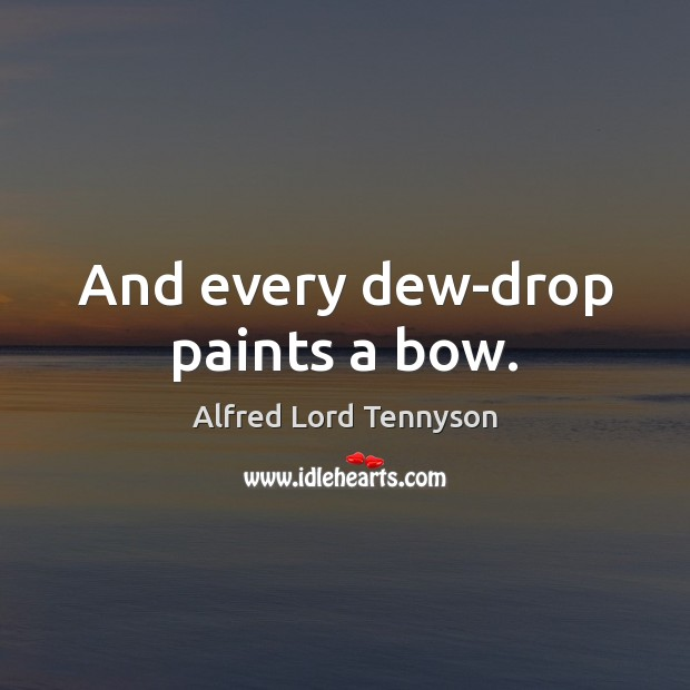 And every dew-drop paints a bow. Image