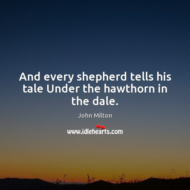 And every shepherd tells his tale Under the hawthorn in the dale. John Milton Picture Quote